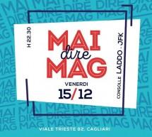 MAI DIRE MAG! – MAG – CAGLIARI – VENERDI 15 DICEMBRE 2017